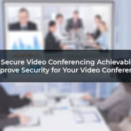 Is Secure Video Conferencing Achievable? How To Improve Security for Your Video Conferencing App